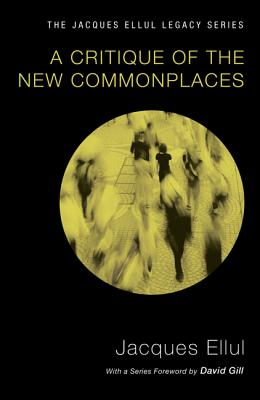 A Critique of the New Commonplaces - Ellul, Jacques, and Weaver, Helen (Translated by), and Gill, David (Foreword by)