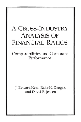 A Cross-Industry Analysis of Financial Ratios: Comparabilities and Corporate Performance - Ketz, J Edward, and Doogar, Rajib K, and Jensen, David E