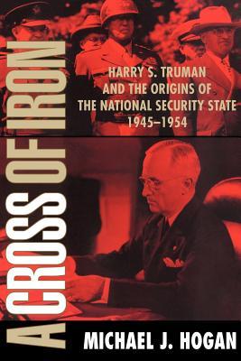 A Cross of Iron: Harry S. Truman and the Origins of the National Security State, 1945 1954 - Hogan, Michael J