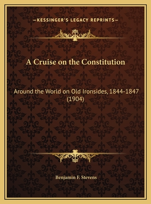 A Cruise on the Constitution: Around the World on Old Ironsides, 1844-1847 (1904) - Stevens, Benjamin F