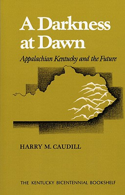 A Darkness at Dawn: Appalachian Kentucky and the Future - Caudill, Harry M