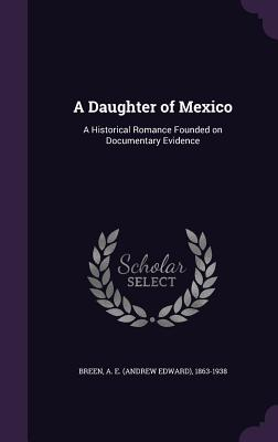 A Daughter of Mexico: A Historical Romance Founded on Documentary Evidence - Breen, A E 1863-1938