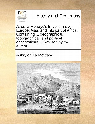 A. de La Motraye's Travels Through Europe, Asia, and Into Part of Africa; Containing ... Geographical, Topographical, and Political Observations ... Revised by the Author Volume 3 of 3 - La Mottraye, Aubry De
