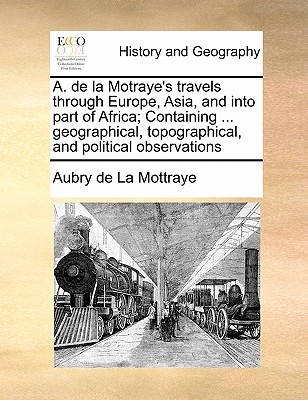 A. de La Motraye's Travels Through Europe, Asia, and Into Part of Africa; Containing ... Geographical, Topographical, and Political Observations - La Mottraye, Aubry De