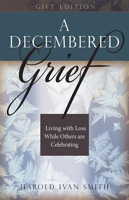 A Decembered Grief: Living with Loss While Others Are Celebrating - Smith, Harold Ivan