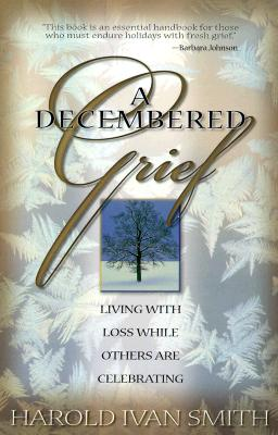 A Decembered Grief: Living with Loss While Others Celebrating - Smith, Harold Ivan, and Wolfelt, Alan D, Dr., PhD (Foreword by)