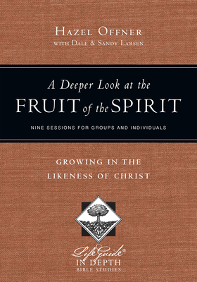 A Deeper Look at the Fruit of the Spirit: Growing in the Likeness of Christ - Offner, Hazel, and Larsen, Dale, and Larsen, Sandy