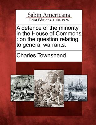 A Defence of the Minority in the House of Commons: On the Question Relating to General Warrants. - Townshend, Charles