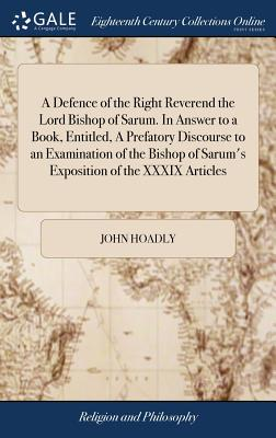 A Defence of the Right Reverend the Lord Bishop of Sarum. in Answer to a Book, Entitled, a Prefatory Discourse to an Examination of the Bishop of Sarum's Exposition of the XXXIX Articles - Hoadly, John