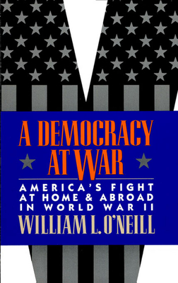 A Democracy at War: America's Fight at Home and Abroad in World War II - O'Neill, William L