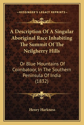 A Description of a Singular Aboriginal Race Inhabiting the Sa Description of a Singular Aboriginal Race Inhabiting the Summit of the Neilgherry Hills Ummit of the Neilgherry Hills: Or Blue Mountains of Coimbatoor, in the Southern Peninsula Oor Blue... - Harkness, Henry