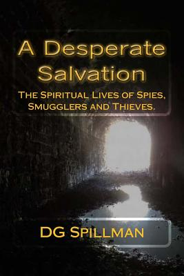 A Desperate Salvation: The Spiritual Lives of Spies, Smugglers and Thieves - Spillman, Dg