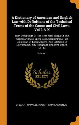 A Dictionary of American and English Law with Definitions of the Technical Terms of the Canon and Civil Laws, Vol I, A-K: With Definitions of the Technical Terms of the Canon and Civil Laws. Also, Containing a Full Collection of Latin Maxims, and... - Rapalje, Stewart, and Lawrence, Robert Linn
