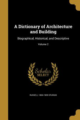 A Dictionary of Architecture and Building: Biographical, Historical, and Descriptive; Volume 2 - Sturgis, Russell 1836-1909