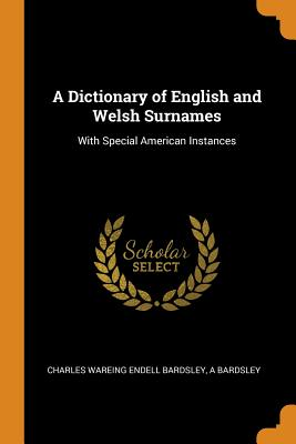 A Dictionary of English and Welsh Surnames: With Special American Instances - Bardsley, Charles Wareing Endell, and Bardsley, A
