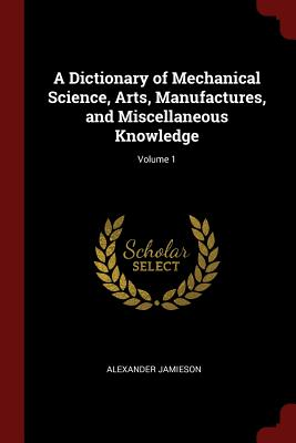 A Dictionary of Mechanical Science, Arts, Manufactures, and Miscellaneous Knowledge; Volume 1 - Jamieson, Alexander