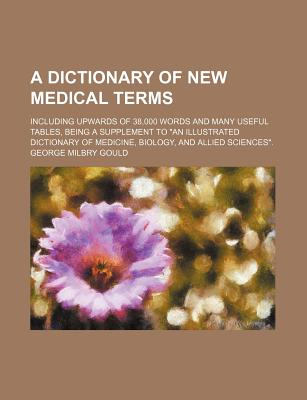 A Dictionary of New Medical Terms, Including Upwards of 38,000 Words and Many Useful Tables - Primary Source Edition - Gould, George Milbry