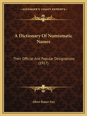 A Dictionary of Numismatic Names: Their Official and Popular Designations (1917) - Frey, Albert Romer