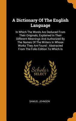 A Dictionary of the English Language: In Which the Words Are Deduced from Their Originals, Explained in Their Different Meanings and Authorized by the Names of the Writers in Whose Works They Are Found: Abstracted from the Folio Edition to Which Is - Johnson, Samuel
