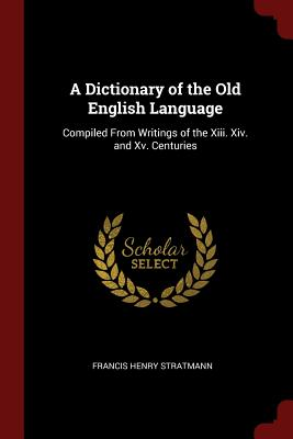 A Dictionary of the Old English Language: Compiled from Writings of the XIII. XIV. and XV. Centuries - Stratmann, Francis Henry
