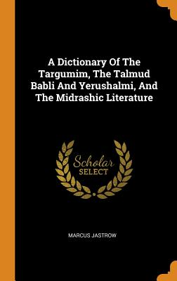 A Dictionary Of The Targumim, The Talmud Babli And Yerushalmi, And The Midrashic Literature - Jastrow, Marcus