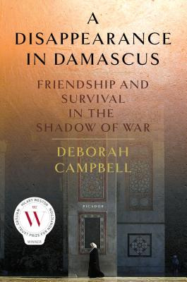 A Disappearance in Damascus: Friendship and Survival in the Shadow of War - Campbell, Deborah