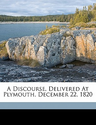 A Discourse, Delivered at Plymouth, December 22, 1820 - Webster, Daniel, and 1782-1852, Webster Daniel