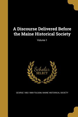 A Discourse Delivered Before the Maine Historical Society; Volume 1 - Folsom, George 1802-1869, and Maine Historical Society (Creator)