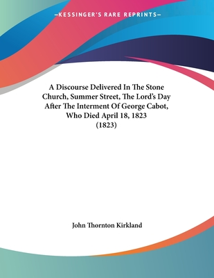 A Discourse Delivered in the Stone Church, Summer Street, the Lord's Day After the Interment of George Cabot, Who Died April 18, 1823 (1823) - Kirkland, John Thornton