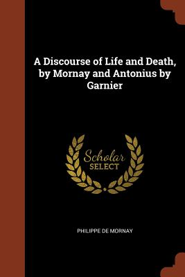 A Discourse of Life and Death, by Mornay and Antonius by Garnier - Mornay, Philippe De