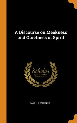 A Discourse on Meekness and Quietness of Spirit - Henry, Matthew