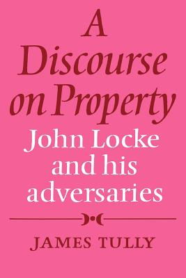 A Discourse on Property: John Locke and His Adversaries - Tully, James