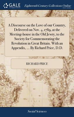 A Discourse on the Love of Our Country, Delivered on Nov. 4, 1789, at the Meeting-House in the Old Jewry, to the Society for Commemorating the Revolution in Great Britain. with an Appendix, ... by Richard Price, D.D. - Price, Richard