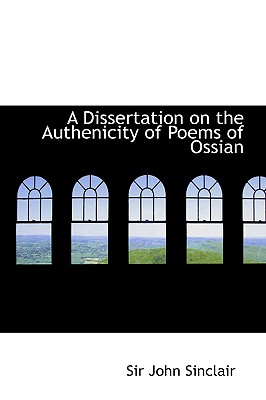 A Dissertation on the Authenicity of Poems of Ossian - Sinclair, John, Sir, and Sinclair, Sir John
