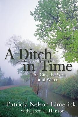 A Ditch in Time: The City, the West, and Water - Limerick, Patricia Nelson, Professor, and Hanson, Jason L