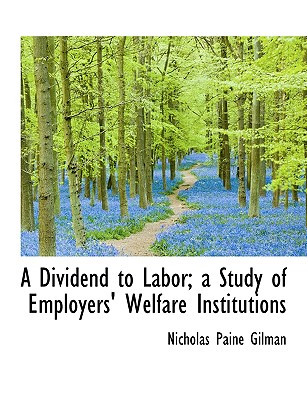A Dividend to Labor; A Study of Employers' Welfare Institutions - Gilman, Nicholas Paine