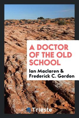 A Doctor of the Old School - MacLaren, Ian, and Gordon, Frederick C