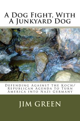A Dog Fight, with a Junkyard Dog: Defending Against the Koch/Republican Agenda to Turn America Into Nazi Germany - Green, Jim