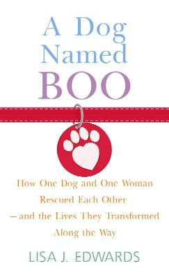 A Dog Named Boo: How One Dog and One Woman Rescued Each Other - And the Lives They Transformed Along the Way - Edwards, Lisa J