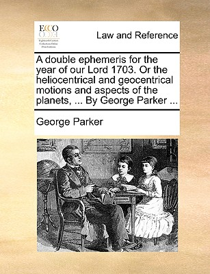 A Double Ephemeris for the Year of Our Lord 1703. or the Heliocentrical and Geocentrical Motions and Aspects of the Planets, ... by George Parker ... - Parker, George