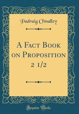 A Fact Book on Proposition 2 1/2 (Classic Reprint) - O'Malley, Padraig