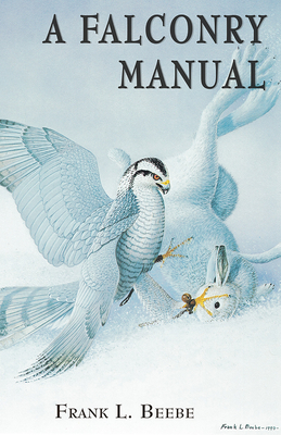 A Falconry Manual: [A Practical Guide to Training Hawks and Falcons] - Beebe, Frank Lyman