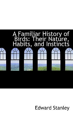 A Familiar History of Birds: Their Nature, Habits, and Instincts - Stanley, Edward