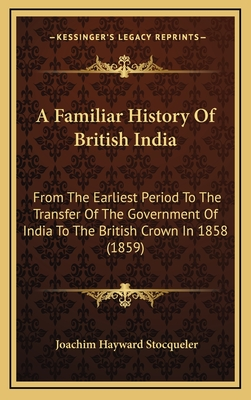 A Familiar History of British India: From the Earliest Period to the Transfer of the Government of India to the British Crown in 1858 (1859) - Stocqueler, Joachim Hayward