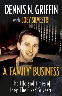 A 'Family' Business: The Life And Times Of Joey 'The Fixer' Silvestri - Griffin, Dennis N