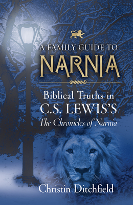 A Family Guide to Narnia: Biblical Truths in C.S. Lewis's the Chronicles of Narnia - Ditchfield, Christin, and Martindale, Wayne (Foreword by)