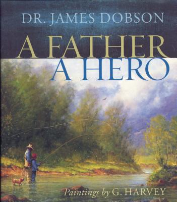 A Father, a Hero: Inspiration and Insights for Every Dad - Dobson, James C, Dr., PH.D.