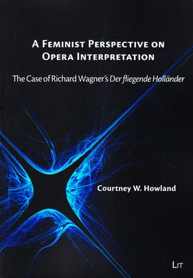 "A Feminist Perspective on Opera Interpretation: The Case of Richard Wagner's ""Der Fliegende Hollander"" - Howland, Courtney W"
