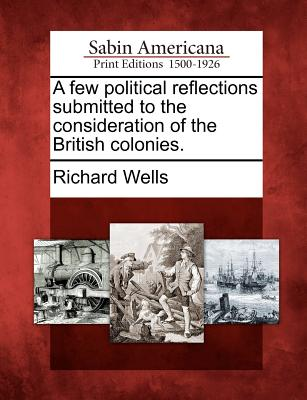 A Few Political Reflections Submitted to the Consideration of the British Colonies. - Wells, Richard