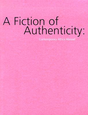 A Fiction of Authenticity: Contemporary Africa Abroad - Hassan, Salah (Text by), and Mosaka, Tumelo (Editor), and Enwezor, Okwui (Text by)